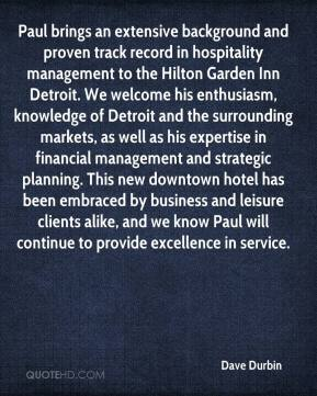 Dave Durbin - Paul brings an extensive background and proven track record in hospitality management to the Hilton Garden Inn Detroit. We welcome his enthusiasm, knowledge of Detroit and the surrounding markets, as well as his expertise in financial management and strategic planning. This new downtown hotel has been embraced by business and leisure clients alike, and we know Paul will continue to provide excellence in service.