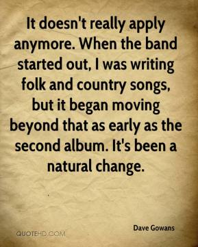 Dave Gowans - It doesn't really apply anymore. When the band started out, I was writing folk and country songs, but it began moving beyond that as early as the second album. It's been a natural change.