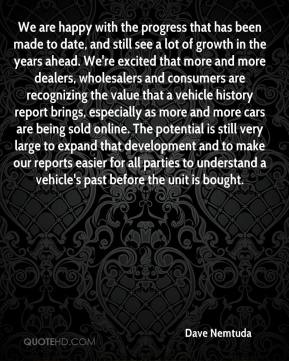 Dave Nemtuda - We are happy with the progress that has been made to date, and still see a lot of growth in the years ahead. We're excited that more and more dealers, wholesalers and consumers are recognizing the value that a vehicle history report brings, especially as more and more cars are being sold online. The potential is still very large to expand that development and to make our reports easier for all parties to understand a vehicle's past before the unit is bought.