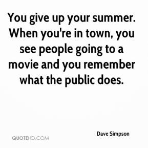 Dave Simpson - You give up your summer. When you're in town, you see people going to a movie and you remember what the public does.