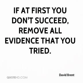 David Brent - If at first you don't succeed, remove all evidence that you tried.
