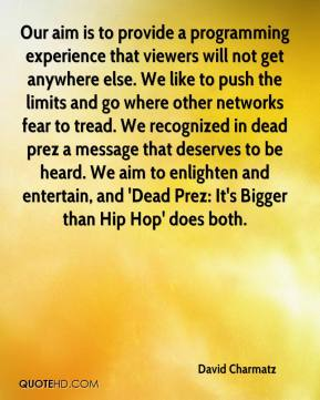 David Charmatz - Our aim is to provide a programming experience that viewers will not get anywhere else. We like to push the limits and go where other networks fear to tread. We recognized in dead prez a message that deserves to be heard. We aim to enlighten and entertain, and 'Dead Prez: It's Bigger than Hip Hop' does both.