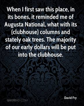 David Fry - When I first saw this place, in its bones, it reminded me of Augusta National, what with its (clubhouse) columns and stately oak trees. The majority of our early dollars will be put into the clubhouse.