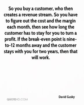 So you buy a customer, who then creates a revenue stream. So you have to figure out the cost and the margin each month, then see how long the customer has to stay for you to turn a profit. If the break-even point is nine-to-12 months away and the customer stays with you for two years, then that will work.