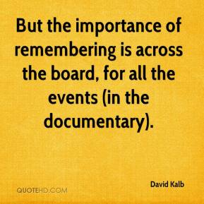 David Kalb - But the importance of remembering is across the board, for all the events (in the documentary).