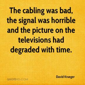 David Krueger - The cabling was bad, the signal was horrible and the picture on the televisions had degraded with time.