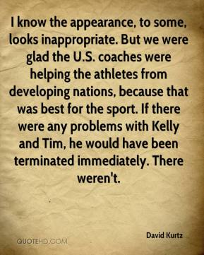 David Kurtz - I know the appearance, to some, looks inappropriate. But we were glad the U.S. coaches were helping the athletes from developing nations, because that was best for the sport. If there were any problems with Kelly and Tim, he would have been terminated immediately. There weren't.