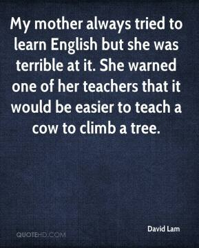 David Lam - My mother always tried to learn English but she was terrible at it. She warned one of her teachers that it would be easier to teach a cow to climb a tree.