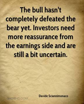 Davide Sciannimonaco - The bull hasn't completely defeated the bear yet. Investors need more reassurance from the earnings side and are still a bit uncertain.