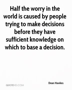 Dean Hawkes - Half the worry in the world is caused by people trying to make decisions before they have sufficient knowledge on which to base a decision.