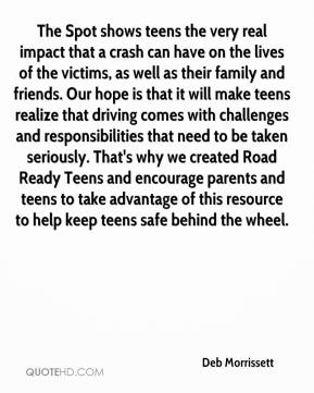 Deb Morrissett - The Spot shows teens the very real impact that a crash can have on the lives of the victims, as well as their family and friends. Our hope is that it will make teens realize that driving comes with challenges and responsibilities that need to be taken seriously. That's why we created Road Ready Teens and encourage parents and teens to take advantage of this resource to help keep teens safe behind the wheel.