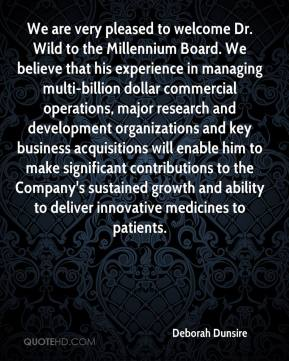 Deborah Dunsire - We are very pleased to welcome Dr. Wild to the Millennium Board. We believe that his experience in managing multi-billion dollar commercial operations, major research and development organizations and key business acquisitions will enable him to make significant contributions to the Company's sustained growth and ability to deliver innovative medicines to patients.