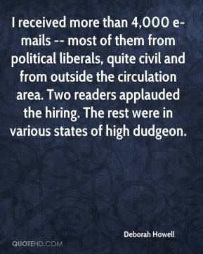 Deborah Howell - I received more than 4,000 e-mails -- most of them from political liberals, quite civil and from outside the circulation area. Two readers applauded the hiring. The rest were in various states of high dudgeon.