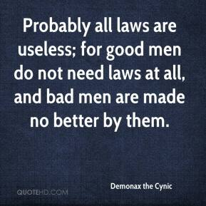 Demonax the Cynic - Probably all laws are useless; for good men do not need laws at all, and bad men are made no better by them.