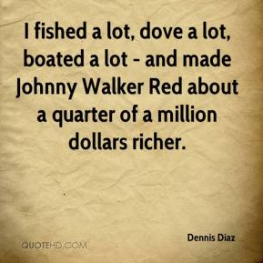 Dennis Diaz - I fished a lot, dove a lot, boated a lot - and made Johnny Walker Red about a quarter of a million dollars richer.
