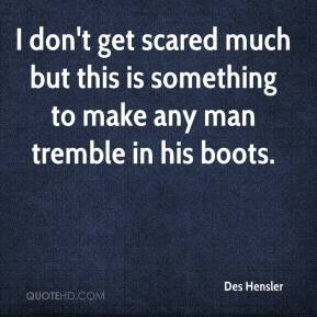 Des Hensler - I don't get scared much but this is something to make any man tremble in his boots.