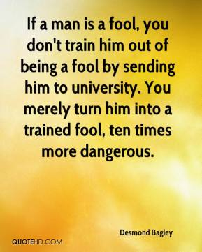 Desmond Bagley - If a man is a fool, you don't train him out of being a fool by sending him to university. You merely turn him into a trained fool, ten times more dangerous.
