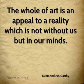 Desmond MacCarthy - The whole of art is an appeal to a reality which is not without us but in our minds.
