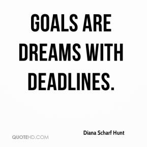 Diana Scharf Hunt - Goals are dreams with deadlines.