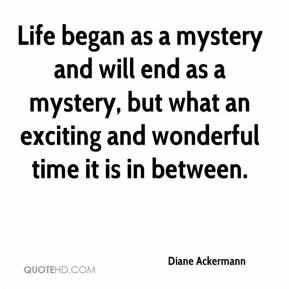Diane Ackermann - Life began as a mystery and will end as a mystery, but what an exciting and wonderful time it is in between.