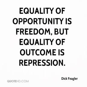 Dick Feagler - Equality of opportunity is freedom, but equality of outcome is repression.
