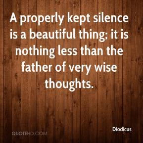 Diodicus - A properly kept silence is a beautiful thing; it is nothing less than the father of very wise thoughts.