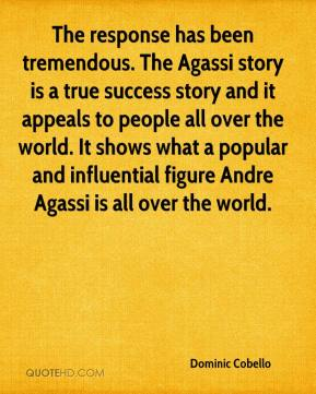 Dominic Cobello - The response has been tremendous. The Agassi story is a true success story and it appeals to people all over the world. It shows what a popular and influential figure Andre Agassi is all over the world.