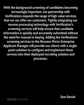 Don Darrah - With the background screening of candidates becoming increasingly important, our partnership with Verifications expands the range of high value services that we can offer our customers. Tightly integrating our resume processing technology with Verification's screening services will help ensure that candidate information is quickly and accurately submitted without the need for manual re-keying. Adding the Verifications screening services to the Resume Mirror Enterprise Applicant Manager will provide our clients with a single-point solution to configure and implement these services into their deployed recruiting solution and processes.