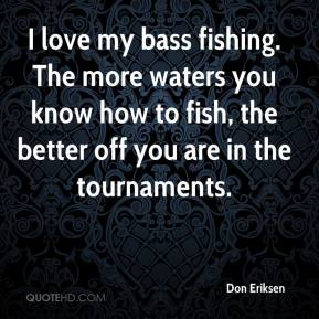 Don Eriksen - I love my bass fishing. The more waters you know how to fish, the better off you are in the tournaments.