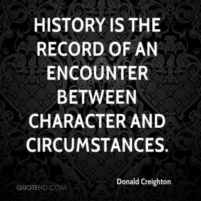 Donald Creighton - History is the record of an encounter between character and circumstances.