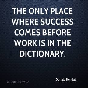 Donald Kendall - The only place where success comes before work is in the dictionary.