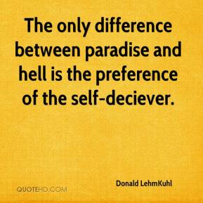 Donald LehmKuhl - The only difference between paradise and hell is the preference of the self-deciever.