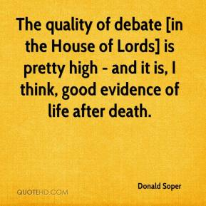 Donald Soper - The quality of debate [in the House of Lords] is pretty high - and it is, I think, good evidence of life after death.