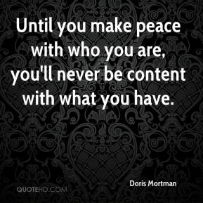 Doris Mortman - Until you make peace with who you are, you'll never be content with what you have.