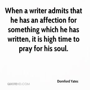 Dornford Yates - When a writer admits that he has an affection for something which he has written, it is high time to pray for his soul.