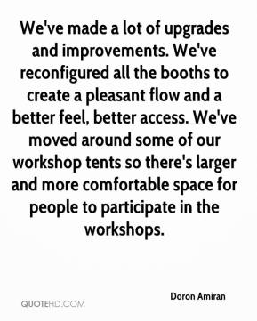 Doron Amiran - We've made a lot of upgrades and improvements. We've reconfigured all the booths to create a pleasant flow and a better feel, better access. We've moved around some of our workshop tents so there's larger and more comfortable space for people to participate in the workshops.