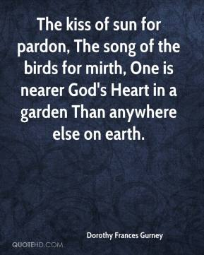 Dorothy Frances Gurney - The kiss of sun for pardon, The song of the birds for mirth, One is nearer God's Heart in a garden Than anywhere else on earth.