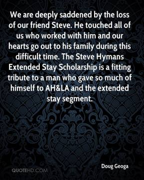 Doug Geoga - We are deeply saddened by the loss of our friend Steve. He touched all of us who worked with him and our hearts go out to his family during this difficult time. The Steve Hymans Extended Stay Scholarship is a fitting tribute to a man who gave so much of himself to AH&LA and the extended stay segment.