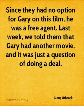 Doug Urbanski - Since they had no option for Gary on this film, he was a free agent. Last week, we told them that Gary had another movie, and it was just a question of doing a deal.