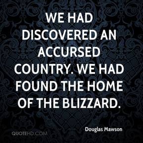 Douglas Mawson - We had discovered an accursed country. We had found the Home of the Blizzard.