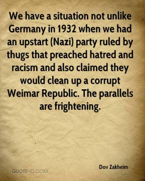Dov Zakheim - We have a situation not unlike Germany in 1932 when we had an upstart (Nazi) party ruled by thugs that preached hatred and racism and also claimed they would clean up a corrupt Weimar Republic. The parallels are frightening.