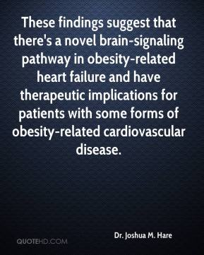 Dr. Joshua M. Hare - These findings suggest that there's a novel brain-signaling pathway in obesity-related heart failure and have therapeutic implications for patients with some forms of obesity-related cardiovascular disease.