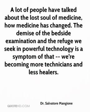 Dr. Salvatore Mangione - A lot of people have talked about the lost soul of medicine, how medicine has changed. The demise of the bedside examination and the refuge we seek in powerful technology is a symptom of that -- we're becoming more technicians and less healers.