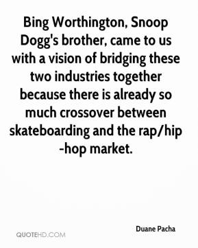 Duane Pacha - Bing Worthington, Snoop Dogg's brother, came to us with a vision of bridging these two industries together because there is already so much crossover between skateboarding and the rap/hip-hop market.