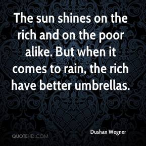 Dushan Wegner - The sun shines on the rich and on the poor alike. But when it comes to rain, the rich have better umbrellas.