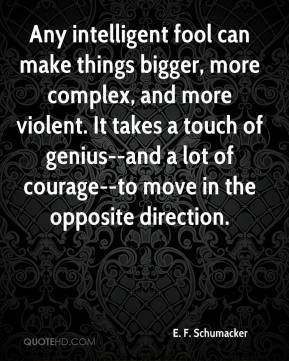 E. F. Schumacker - Any intelligent fool can make things bigger, more complex, and more violent. It takes a touch of genius--and a lot of courage--to move in the opposite direction.