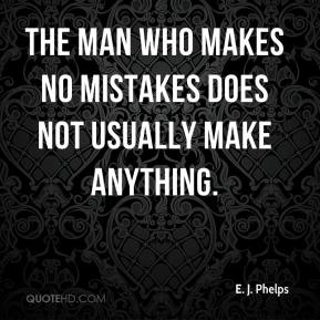 E. J. Phelps - The man who makes no mistakes does not usually make anything.