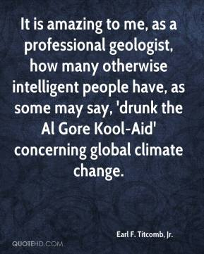 Earl F. Titcomb, Jr. - It is amazing to me, as a professional geologist, how many otherwise intelligent people have, as some may say, 'drunk the Al Gore Kool-Aid' concerning global climate change.
