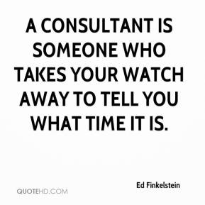 Ed Finkelstein - A consultant is someone who takes your watch away to tell you what time it is.