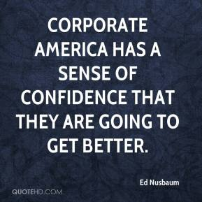Ed Nusbaum - Corporate America has a sense of confidence that they are going to get better.